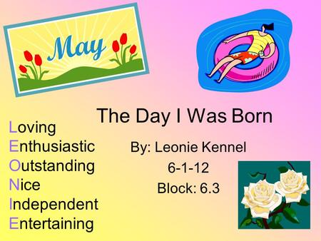 The Day I Was Born By: Leonie Kennel 6-1-12 Block: 6.3 Loving Enthusiastic Outstanding Nice Independent Entertaining.
