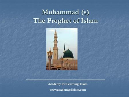 Muhammad (s) The Prophet of Islam _____________________________________________ Academy for Learning Islam www.academyofislam.com.
