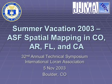 Summer Vacation 2003 – ASF Spatial Mapping in CO, AR, FL, and CA 32 nd Annual Technical Symposium International Loran Association 5 Nov 2003 Boulder, CO.