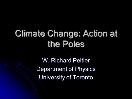Climate Change: Action at the Poles W. Richard Peltier Department of Physics University of Toronto.