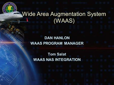 Wide Area Augmentation System (WAAS) DAN HANLON WAAS PROGRAM MANAGER Tom Salat WAAS NAS INTEGRATION.