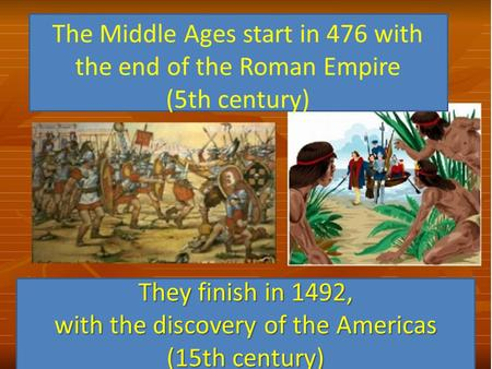 The Middle Ages start in 476 with the end of the Roman Empire (5th century) They finish in 1492, with the discovery of the Americas (15th century)