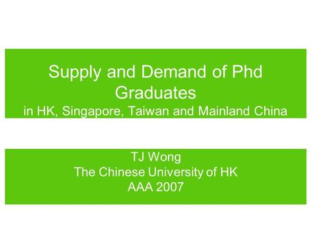 Supply and Demand of Phd Graduates in HK, Singapore, Taiwan and Mainland China TJ Wong The Chinese University of HK AAA 2007.