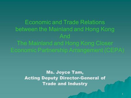 1 Economic and Trade Relations between the Mainland and Hong Kong And The Mainland and Hong Kong Closer Economic Partnership Arrangement (CEPA) Ms. Joyce.