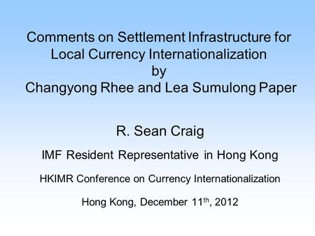 Comments on Settlement Infrastructure for Local Currency Internationalization by Changyong Rhee and Lea Sumulong Paper R. Sean Craig IMF Resident Representative.