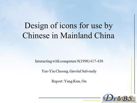 Design of icons for use by Chinese in Mainland China Interacting with computers 9(1998) 417-430 Yee-Yin Choong, Gavriel Salvendy Report: Yang Kun, Ou.