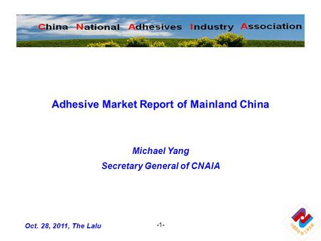 -1- Adhesive Market Report of Mainland China Michael Yang Secretary General of CNAIA Oct. 28, 2011, The Lalu.