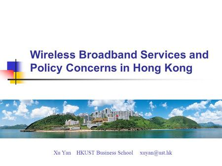 Wireless Broadband Services and Policy Concerns in Hong Kong Xu Yan HKUST Business School