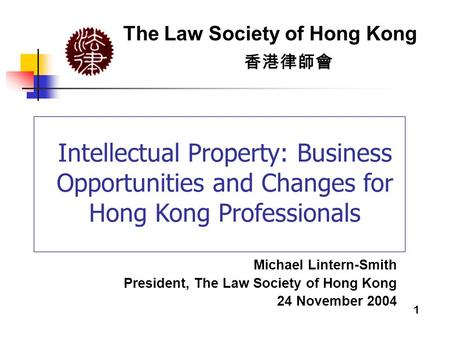 Intellectual Property: Business Opportunities and Changes for Hong Kong Professionals The Law Society of Hong Kong 香港律師會 Michael Lintern-Smith President,