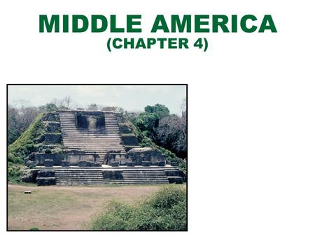 MIDDLE AMERICA (CHAPTER 4). INTRODUCTION TO MIDDLE AMERICA DEFINING THE REALM  MEXICO, CENTRAL AMERICA, CARIBBEAN ISLANDS MAJOR GEOGRAPHIC QUALITIES.