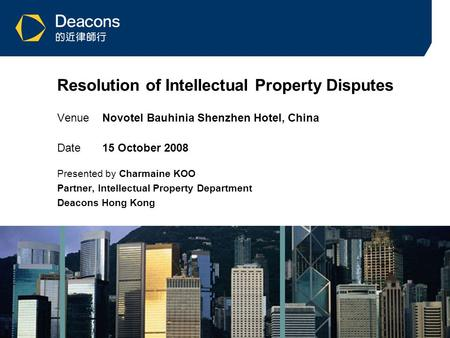 1 Resolution of Intellectual Property Disputes VenueNovotel Bauhinia Shenzhen Hotel, China Date15 October 2008 Presented by Charmaine KOO Partner, Intellectual.
