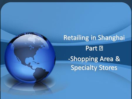 Retailing in Shanghai Part Ⅲ -Shopping Area & Specialty Stores.