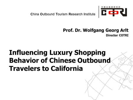 Powered by China Outbound Tourism Research Institute Prof. Dr. Wolfgang Georg Arlt Director COTRI Influencing Luxury Shopping Behavior of Chinese Outbound.