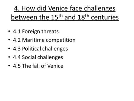 4. How did Venice face challenges between the 15 th and 18 th centuries 4.1 Foreign threats 4.2 Maritime competition 4.3 Political challenges 4.4 Social.