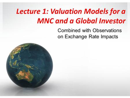 Lecture 1: Valuation Models for a MNC and a Global Investor Combined with Observations on Exchange Rate Impacts.