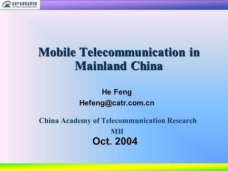 China Academy of Telecommunication Research MII Mobile Telecommunication in Mainland China Oct. 2004 He Feng