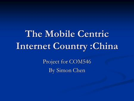 The Mobile Centric Internet Country :China Project for COM546 By Simon Chen.