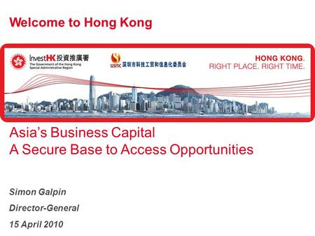 Welcome to Hong Kong Asia's Business Capital A Secure Base to Access Opportunities Simon Galpin Director-General 15 April 2010.