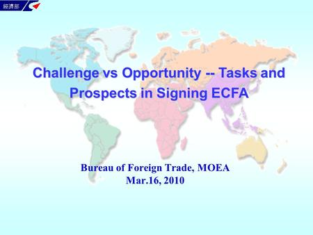 Bureau of Foreign <strong>Trade</strong>, MOEA Mar.16, 2010 Challenge vs Opportunity -- Tasks and Prospects <strong>in</strong> Signing ECFA.