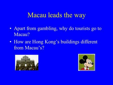 Macau leads the way Apart from gambling, why do tourists go to Macau? How are Hong Kong's buildings different from Macau's?