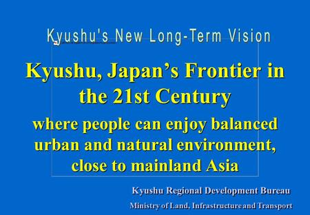 Kyushu, Japan's Frontier in the 21st Century where people can enjoy balanced urban and natural environment, close to mainland Asia Kyushu Regional Development.