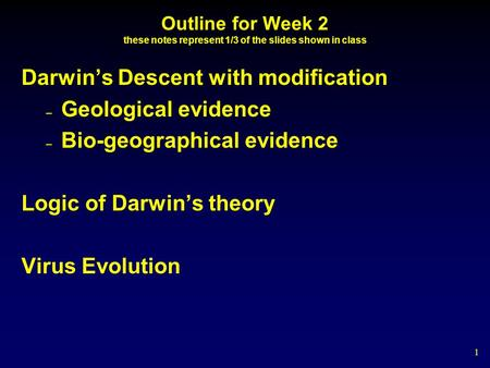 1 Outline for Week 2 these notes represent 1/3 of the slides shown in class Darwin's Descent with modification – Geological evidence – Bio-geographical.