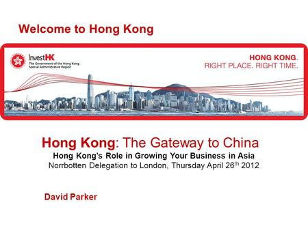 David Parker Welcome to Hong Kong Hong Kong: The Gateway to China Hong Kong's Role in Growing Your Business in Asia Norrbotten Delegation to London, Thursday.