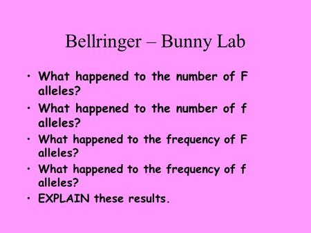 Bellringer – Bunny Lab What happened to the number of F alleles? What happened to the number of f alleles? What happened to the frequency of F alleles?
