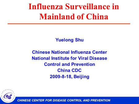 CHINESE CENTER FOR DISEASE CONTROL AND PREVENTION Influenza Surveillance in Mainland of China Yuelong Shu Chinese National Influenza Center National Institute.