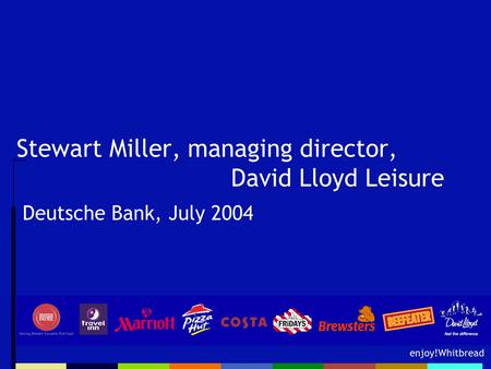 Enjoy!Whitbread Stewart Miller, managing director, David Lloyd Leisure Deutsche Bank, July 2004.