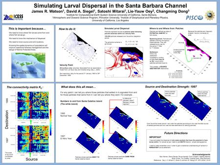 Simulating Larval Dispersal in the Santa Barbara Channel James R. Watson 1, David A. Siegel 1, Satoshi Mitarai 1, Lie-Yauw Oey 2, Changming Dong 3 1 Institute.