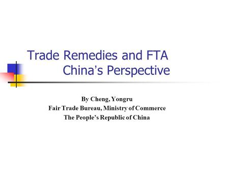 Trade Remedies and FTA China ' s Perspective By Cheng, Yongru Fair Trade Bureau, Ministry of Commerce The People's Republic of China.
