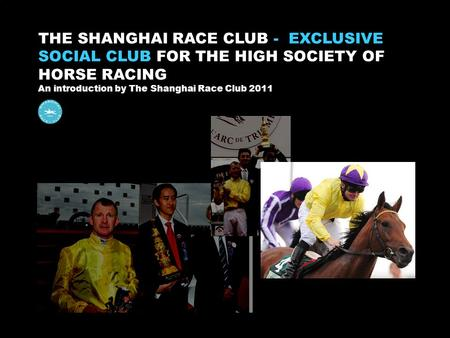 Sgan THE SHANGHAI RACE CLUB - EXCLUSIVE SOCIAL CLUB FOR THE HIGH SOCIETY OF HORSE RACING An introduction by The Shanghai Race Club 2011.