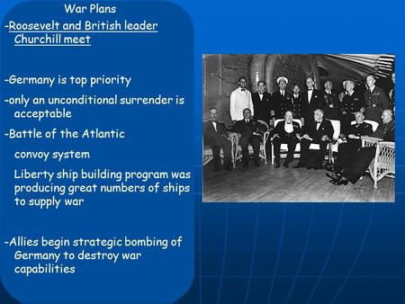 War Plans -Roosevelt and British leader Churchill meet -Germany is top priority -only an unconditional surrender is acceptable -Battle of the Atlantic.