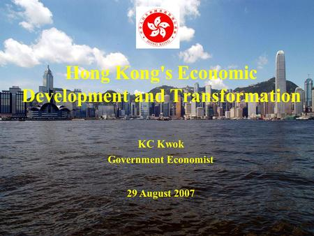 Hong Kong's Economic Development and Transformation KC Kwok Government Economist 29 August 2007.