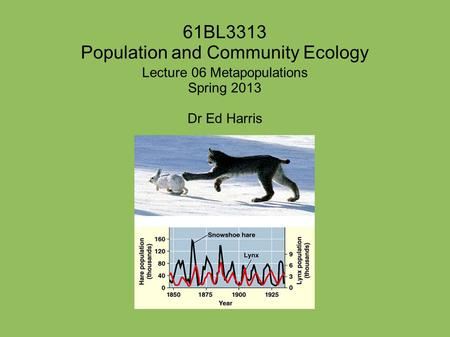 61BL3313 Population and Community Ecology Lecture 06 Metapopulations Spring 2013 Dr Ed Harris.