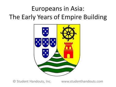 Europeans in Asia: The Early Years of Empire Building © Student Handouts, Inc. www.studenthandouts.com.
