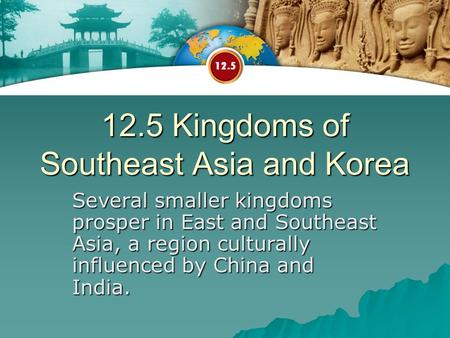 12.5 Kingdoms of Southeast Asia and Korea Several smaller kingdoms prosper in East and Southeast Asia, a region culturally influenced by China and India.