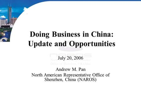 Doing Business in China: Update and Opportunities July 20, 2006 Andrew M. Pan North American Representative Office of Shenzhen, China (NAROS)