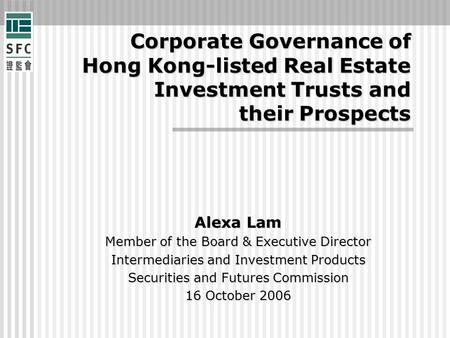Corporate Governance of Hong Kong-listed Real Estate Investment Trusts and their Prospects Alexa Lam Member of the Board & Executive Director Intermediaries.