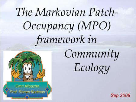 The Markovian Patch- Occupancy (MPO) framework in Omri Allouche Prof. Ronen Kadmon Sep 2008 Community Ecology.