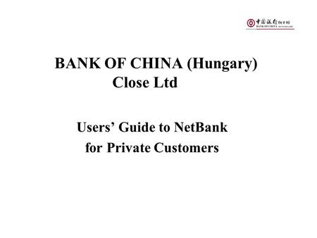 BANK OF CHINA (Hungary) Close Ltd Users' Guide to NetBank for Private Customers.
