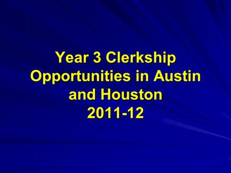 Year 3 Clerkship Opportunities in Austin and Houston 2011-12.