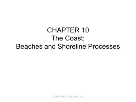 © 2011 Pearson Education, Inc. CHAPTER 10 The Coast: Beaches and Shoreline Processes.