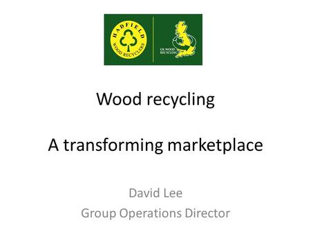 Wood recycling A transforming marketplace David Lee Group Operations Director.