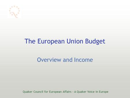 Quaker Council for European Affairs – A Quaker Voice in Europe The European Union Budget Overview and Income.