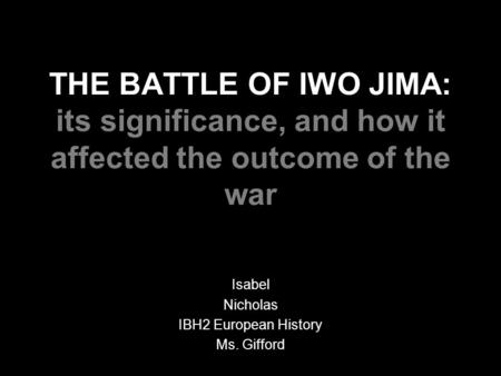 THE BATTLE OF IWO JIMA: its significance, and how it affected the outcome of the war Isabel Nicholas IBH2 European History Ms. Gifford.