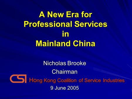 A New Era for Professional Services in Mainland China Nicholas Brooke Chairman Ho ng Kong Coalition of Service Industries Ho ng Kong Coalition of Service.