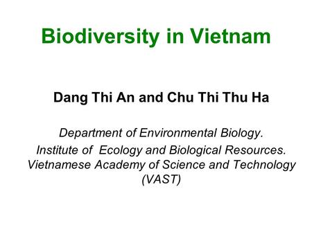 Biodiversity in Vietnam Dang Thi An and Chu Thi Thu Ha Department of Environmental Biology. Institute of Ecology and Biological Resources. Vietnamese Academy.