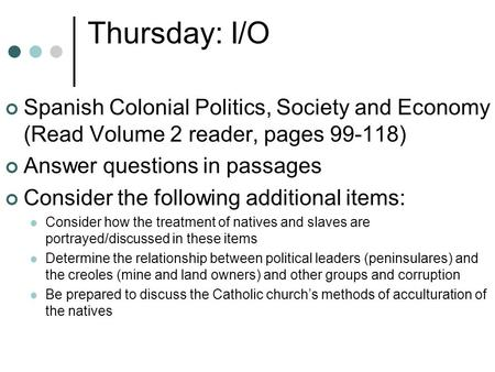 Thursday: I/O Spanish Colonial Politics, Society and Economy (Read Volume 2 reader, pages 99-118) Answer questions in passages Consider the following additional.